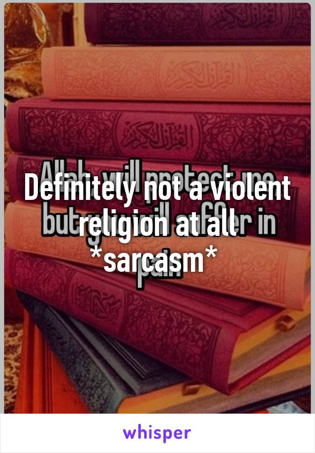 Definitely not a violent religion at all *sarcasm*