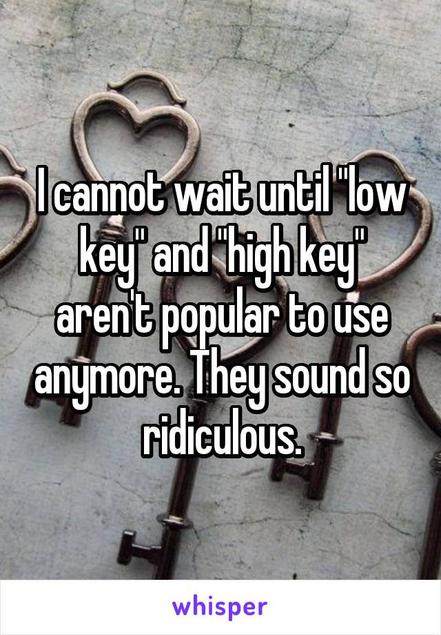 """I cannot wait until """"low key"""" and """"high key"""" aren't popular to use anymore. They sound so ridiculous."""