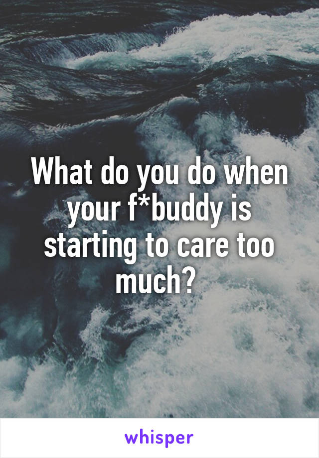 What do you do when your f*buddy is starting to care too much?
