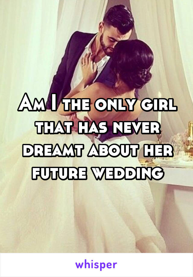 Am I the only girl that has never dreamt about her future wedding