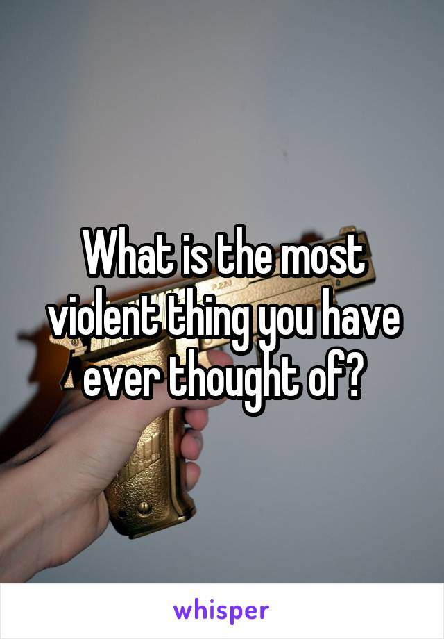 What is the most violent thing you have ever thought of?
