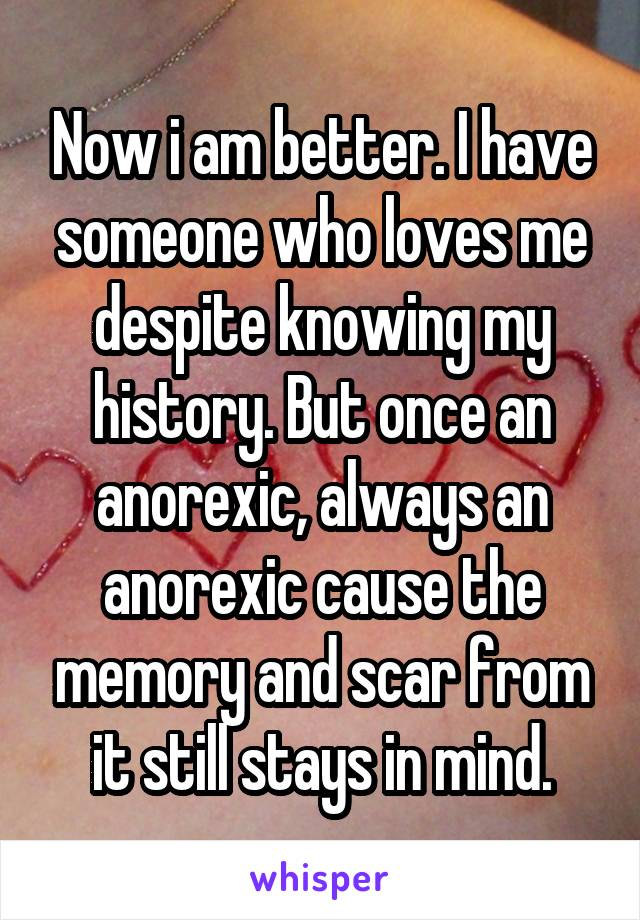 Now i am better. I have someone who loves me despite knowing my history. But once an anorexic, always an anorexic cause the memory and scar from it still stays in mind.