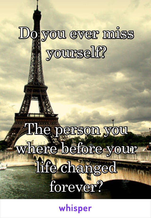 Do you ever miss yourself?    The person you where before your life changed forever?