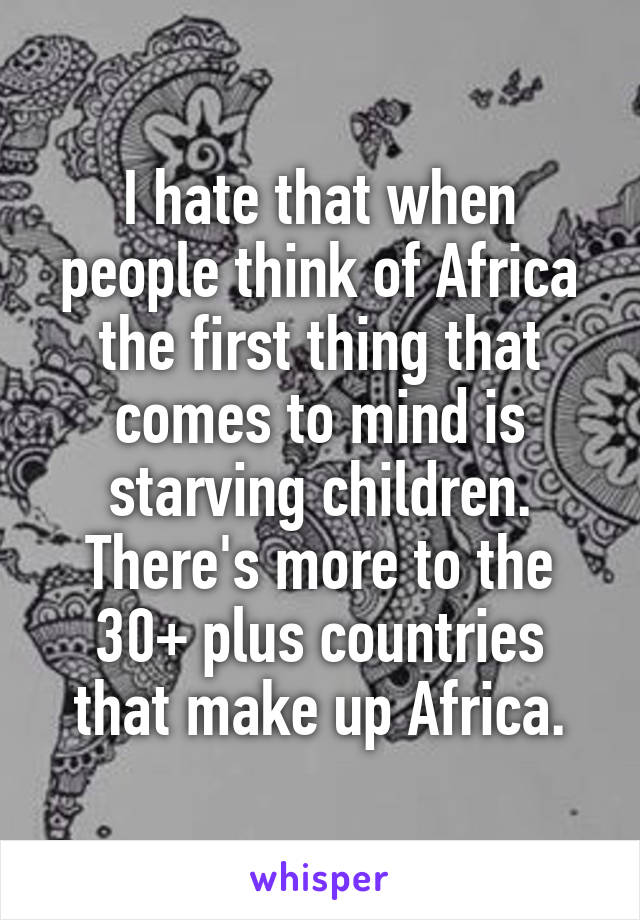 I hate that when people think of Africa the first thing that comes to mind is starving children. There's more to the 30+ plus countries that make up Africa.