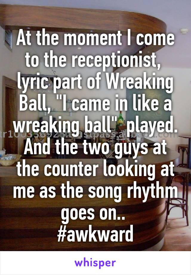 "At the moment I come to the receptionist,  lyric part of Wreaking Ball, ""I came in like a wreaking ball""  played. And the two guys at the counter looking at me as the song rhythm goes on..  #awkward"