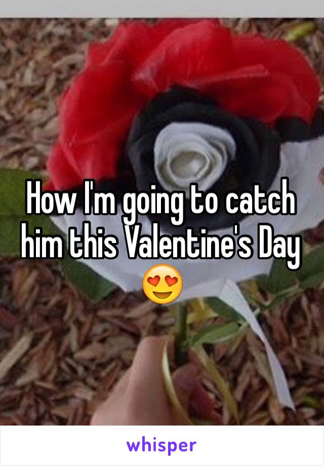 How I'm going to catch him this Valentine's Day 😍