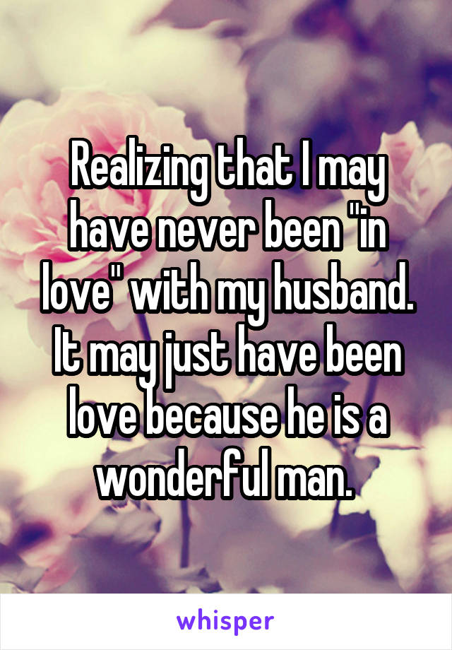"""Realizing that I may have never been """"in love"""" with my husband. It may just have been love because he is a wonderful man."""