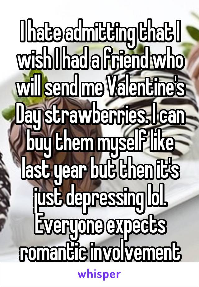 I hate admitting that I wish I had a friend who will send me Valentine's Day strawberries. I can buy them myself like last year but then it's just depressing lol. Everyone expects romantic involvement