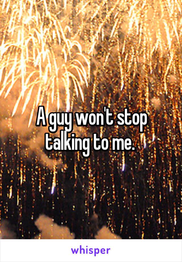 A guy won't stop talking to me.