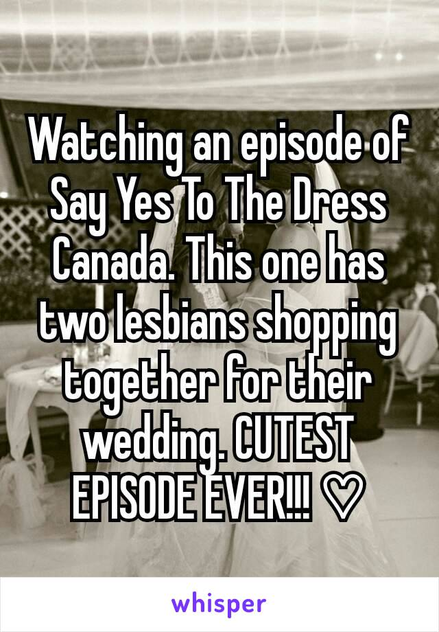 Watching an episode of Say Yes To The Dress Canada. This one has two lesbians shopping together for their wedding. CUTEST EPISODE EVER!!! ♡