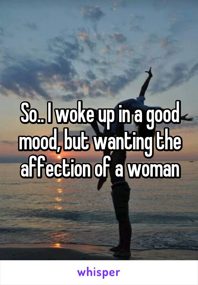 So.. I woke up in a good mood, but wanting the affection of a woman