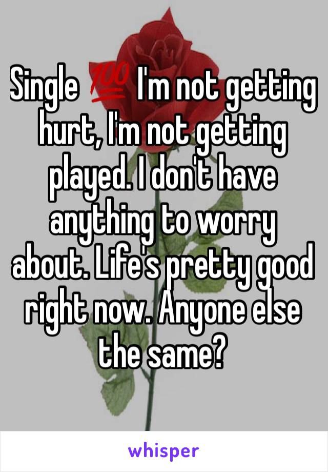 Single 💯 I'm not getting hurt, I'm not getting played. I don't have anything to worry about. Life's pretty good right now. Anyone else the same?