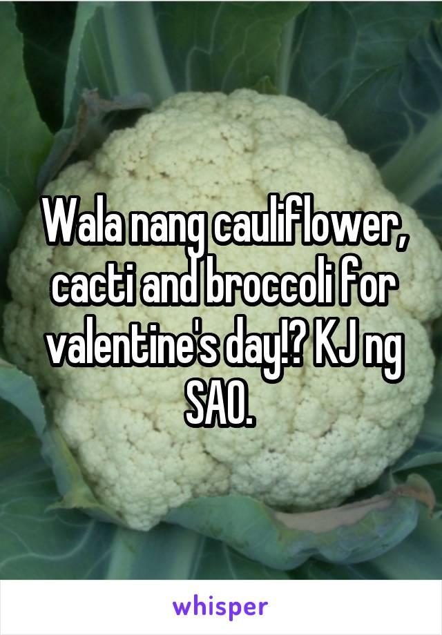 Wala nang cauliflower, cacti and broccoli for valentine's day!? KJ ng SAO.