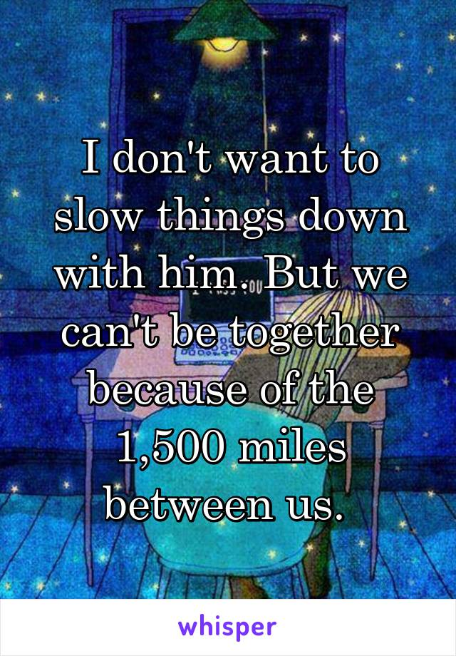 I don't want to slow things down with him. But we can't be together because of the 1,500 miles between us.
