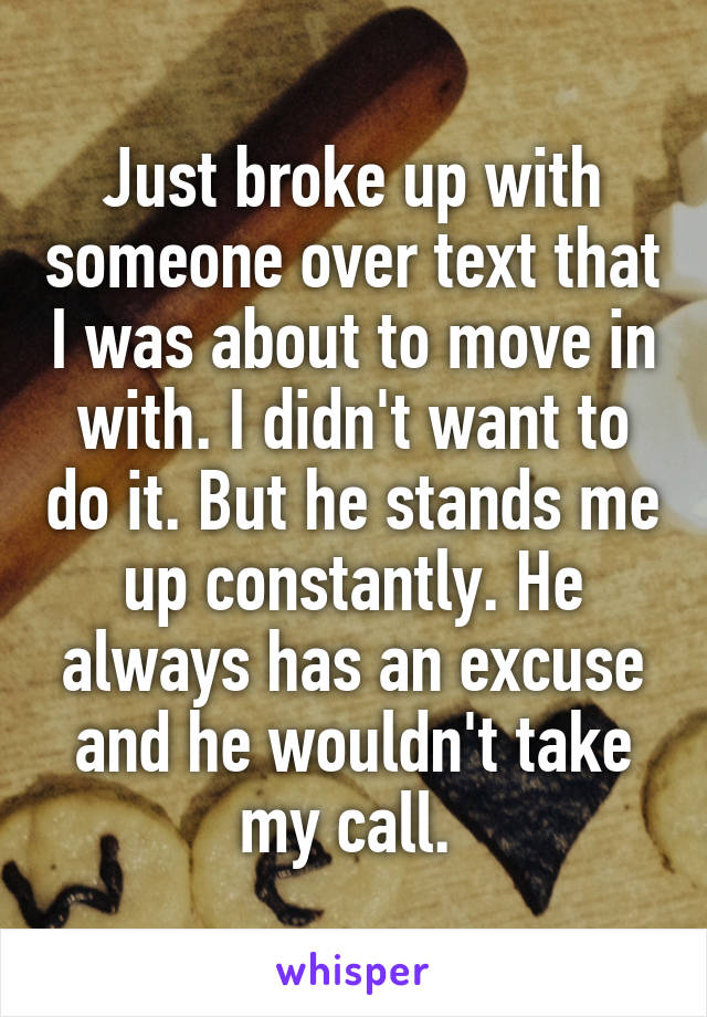Just broke up with someone over text that I was about to move in with. I didn't want to do it. But he stands me up constantly. He always has an excuse and he wouldn't take my call.