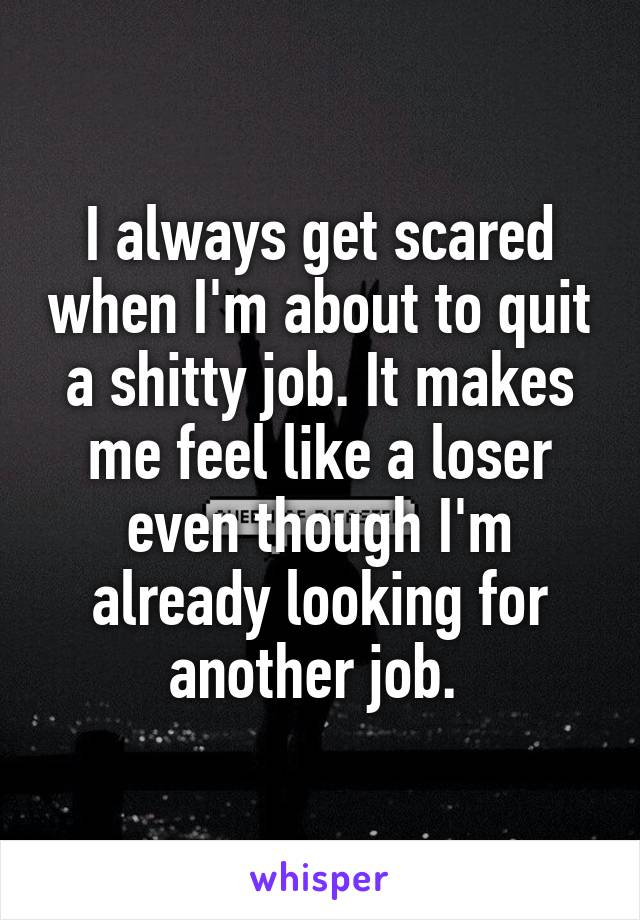 I always get scared when I'm about to quit a shitty job. It makes me feel like a loser even though I'm already looking for another job.