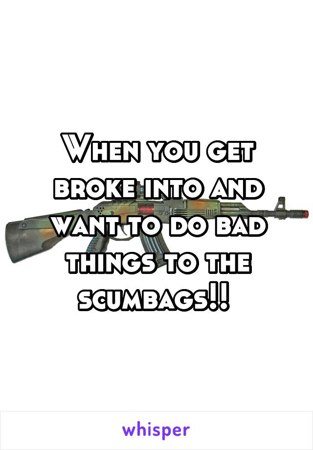 When you get broke into and want to do bad things to the scumbags!!