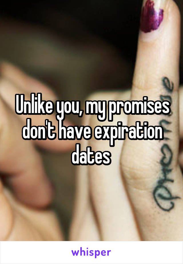 Unlike you, my promises don't have expiration dates