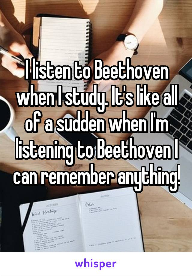 I listen to Beethoven when I study. It's like all of a sudden when I'm listening to Beethoven I can remember anything!