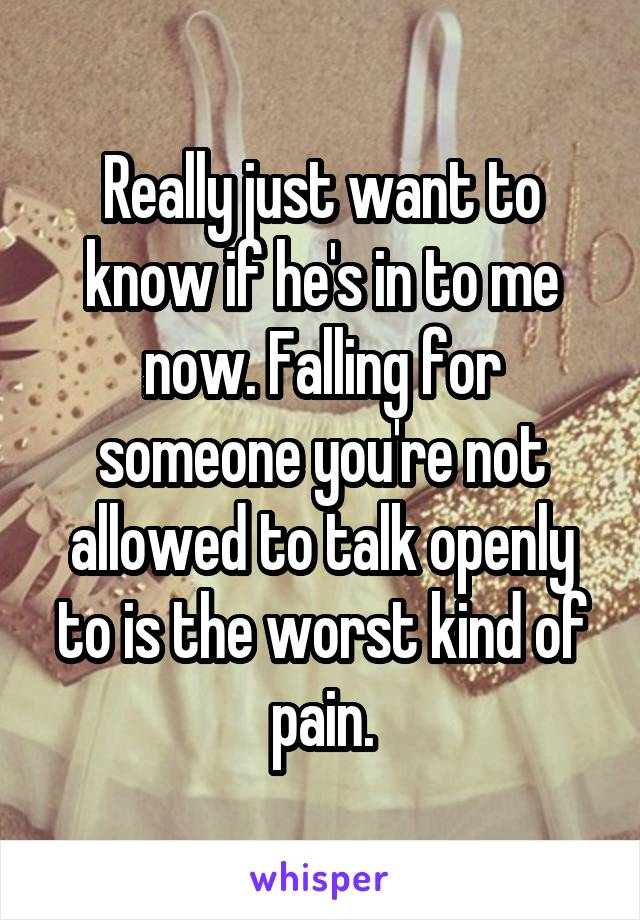 Really just want to know if he's in to me now. Falling for someone you're not allowed to talk openly to is the worst kind of pain.