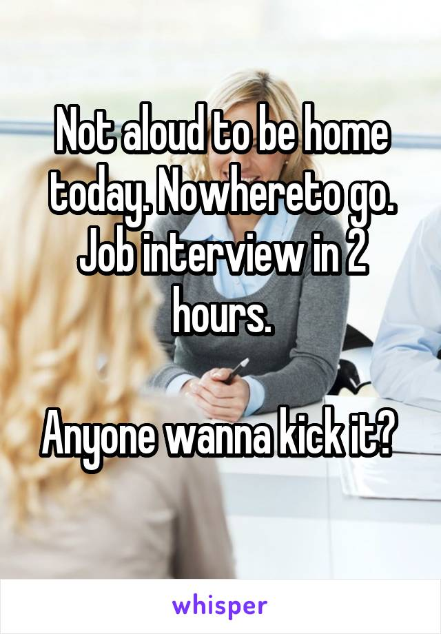 Not aloud to be home today. Nowhereto go. Job interview in 2 hours.  Anyone wanna kick it?