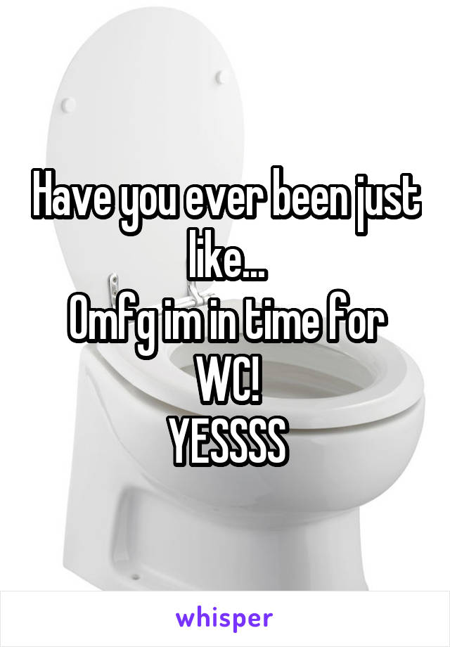 Have you ever been just like... Omfg im in time for WC! YESSSS