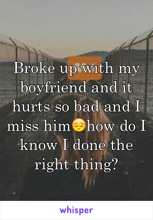 Broke up with my boyfriend and it hurts so bad and I miss him😔how do I know I done the right thing?