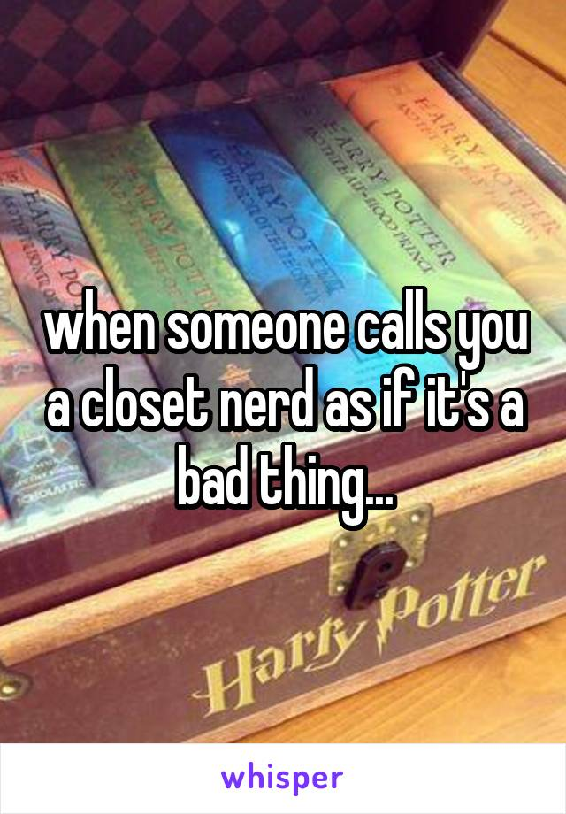 when someone calls you a closet nerd as if it's a bad thing...