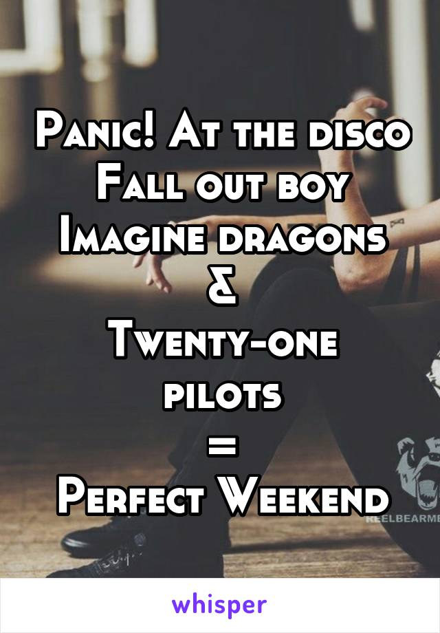 Panic! At the disco Fall out boy Imagine dragons & Twenty-one pilots = Perfect Weekend
