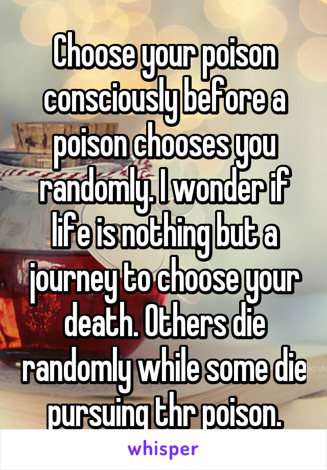 Choose your poison consciously before a poison chooses you randomly. I wonder if life is nothing but a journey to choose your death. Others die randomly while some die pursuing thr poison.