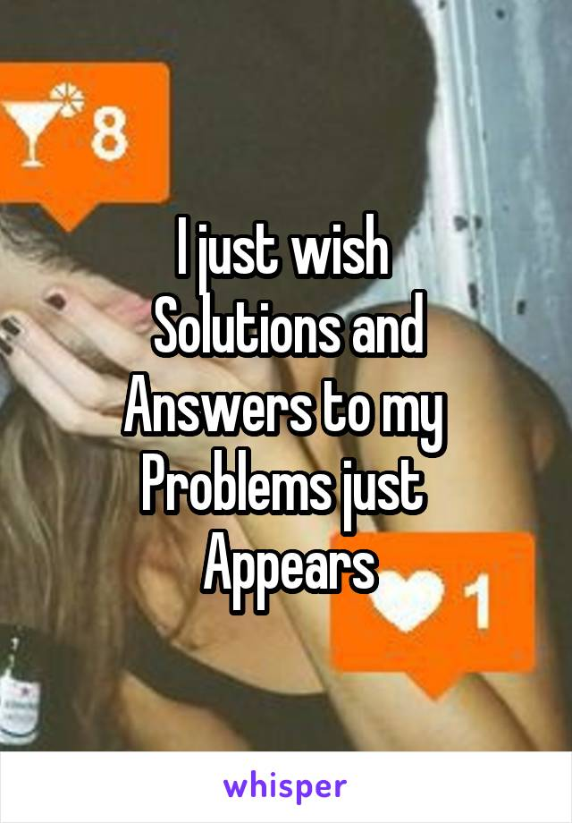 I just wish  Solutions and Answers to my  Problems just  Appears