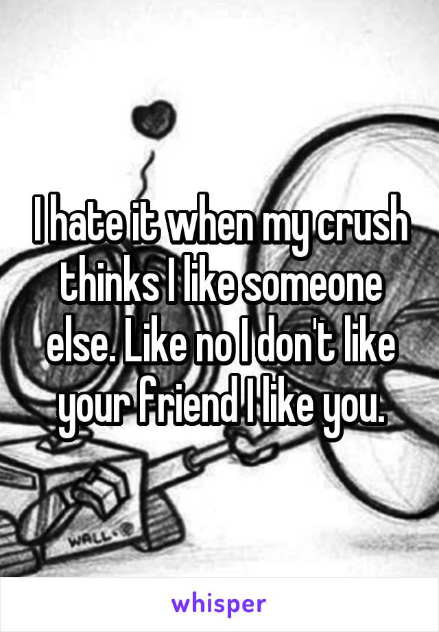 I hate it when my crush thinks I like someone else. Like no I don't like your friend I like you.