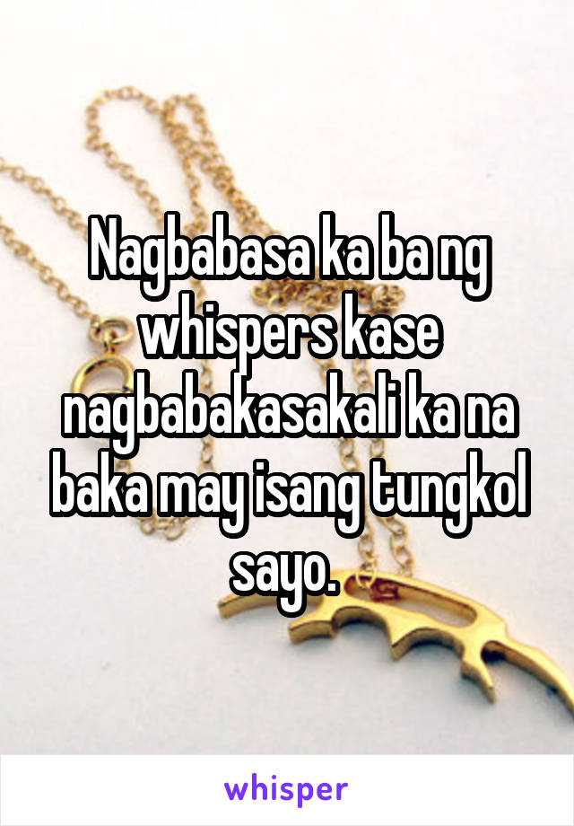 Nagbabasa ka ba ng whispers kase nagbabakasakali ka na baka may isang tungkol sayo.