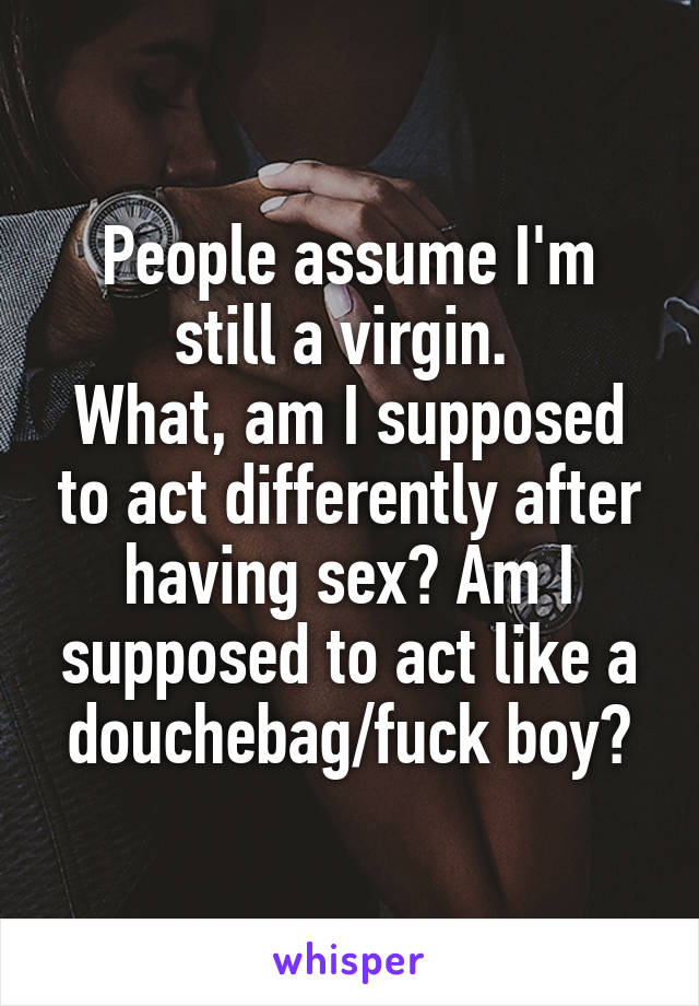 People assume I'm still a virgin.  What, am I supposed to act differently after having sex? Am I supposed to act like a douchebag/fuck boy?