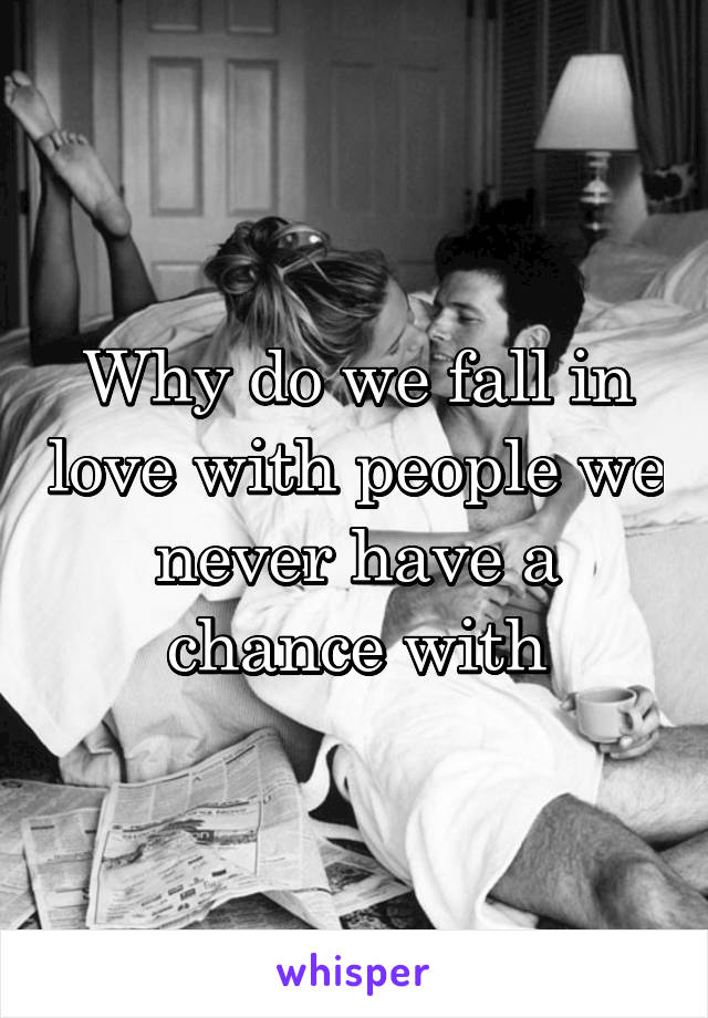Why do we fall in love with people we never have a chance with