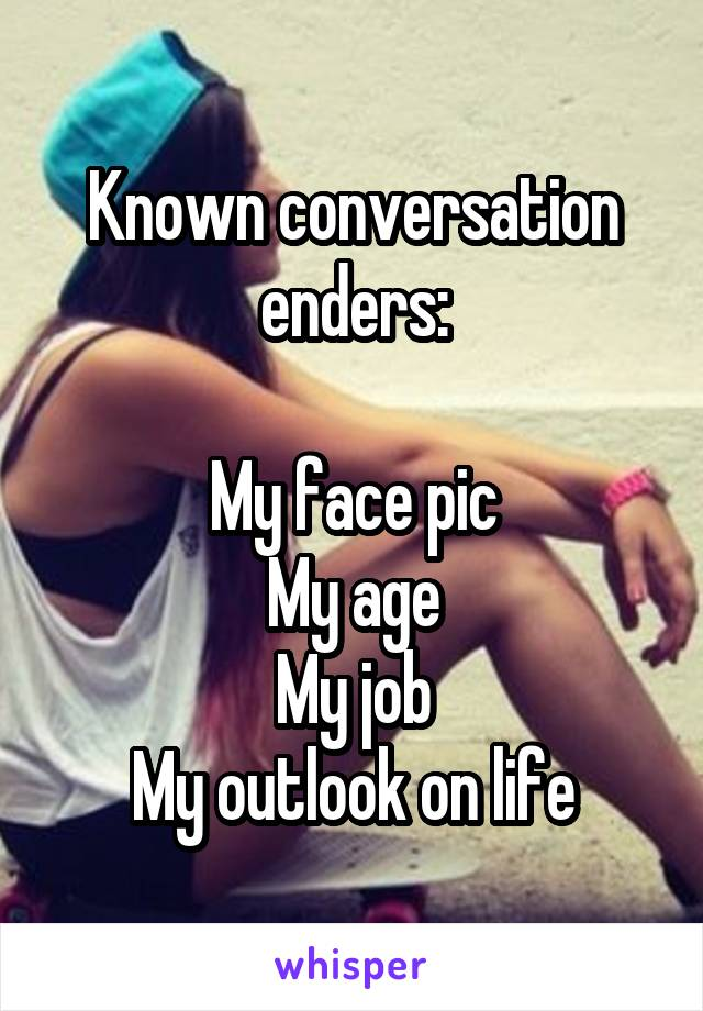 Known conversation enders:  My face pic My age My job My outlook on life