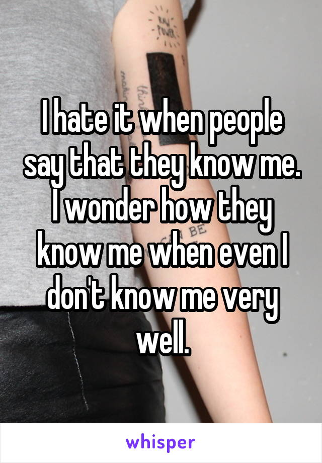 I hate it when people say that they know me. I wonder how they know me when even I don't know me very well.