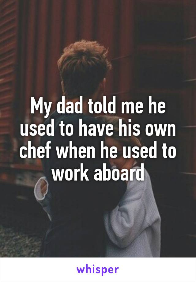 My dad told me he used to have his own chef when he used to work aboard