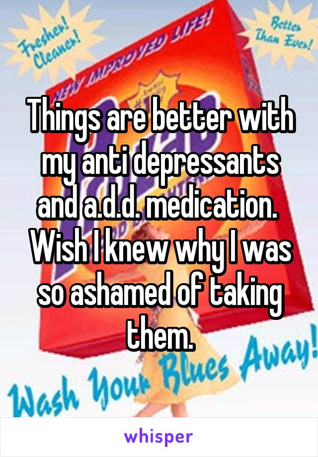 Things are better with my anti depressants and a.d.d. medication.  Wish I knew why I was so ashamed of taking them.