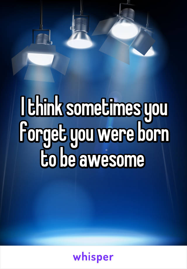 I think sometimes you forget you were born to be awesome