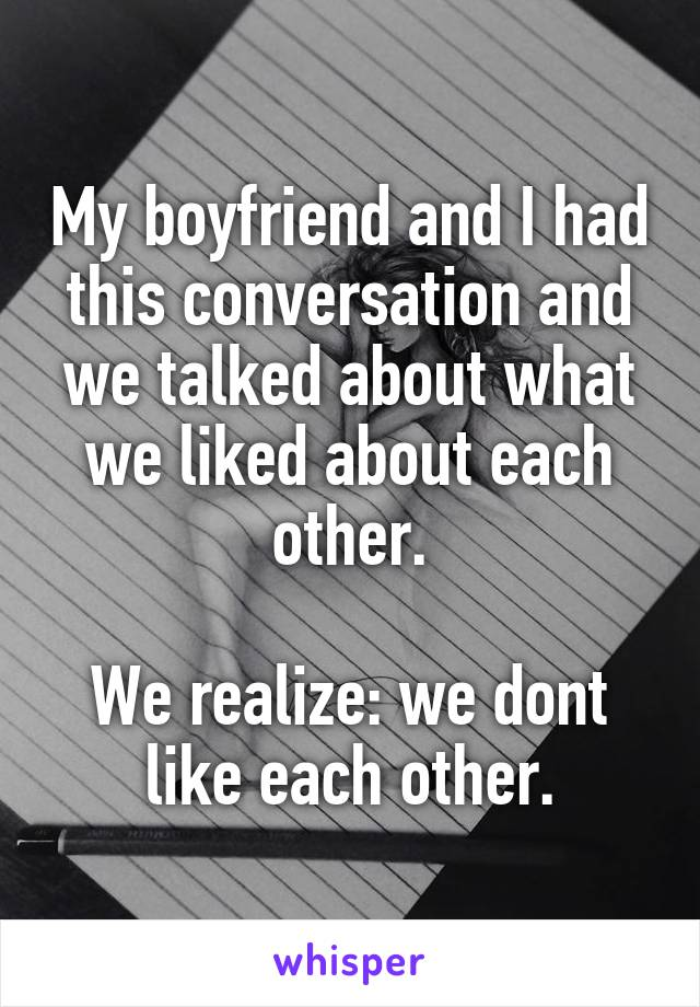 My boyfriend and I had this conversation and we talked about what we liked about each other.  We realize: we dont like each other.