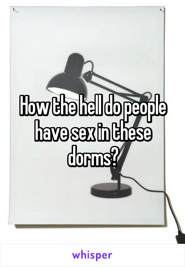 How the hell do people have sex in these dorms?