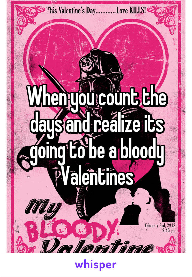 When you count the days and realize its going to be a bloody Valentines
