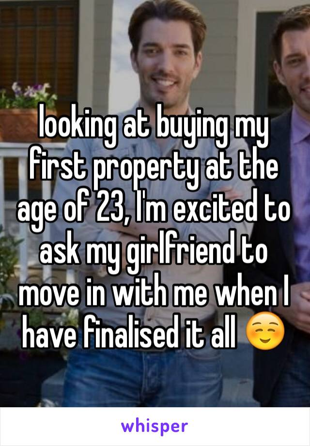 looking at buying my first property at the age of 23, I'm excited to ask my girlfriend to move in with me when I have finalised it all ☺️