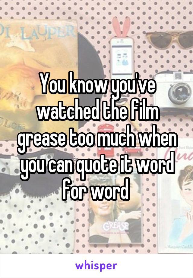 You know you've watched the film grease too much when you can quote it word for word