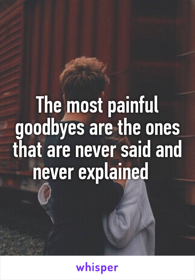 The most painful goodbyes are the ones that are never said and never explained