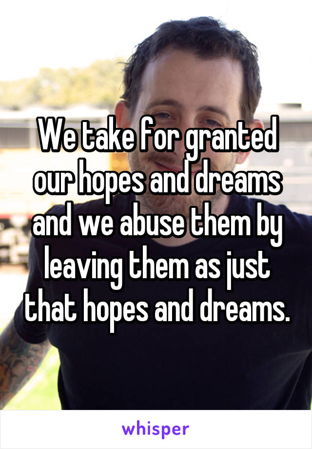 We take for granted our hopes and dreams and we abuse them by leaving them as just that hopes and dreams.