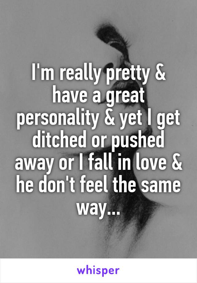 I'm really pretty & have a great personality & yet I get ditched or pushed away or I fall in love & he don't feel the same way...