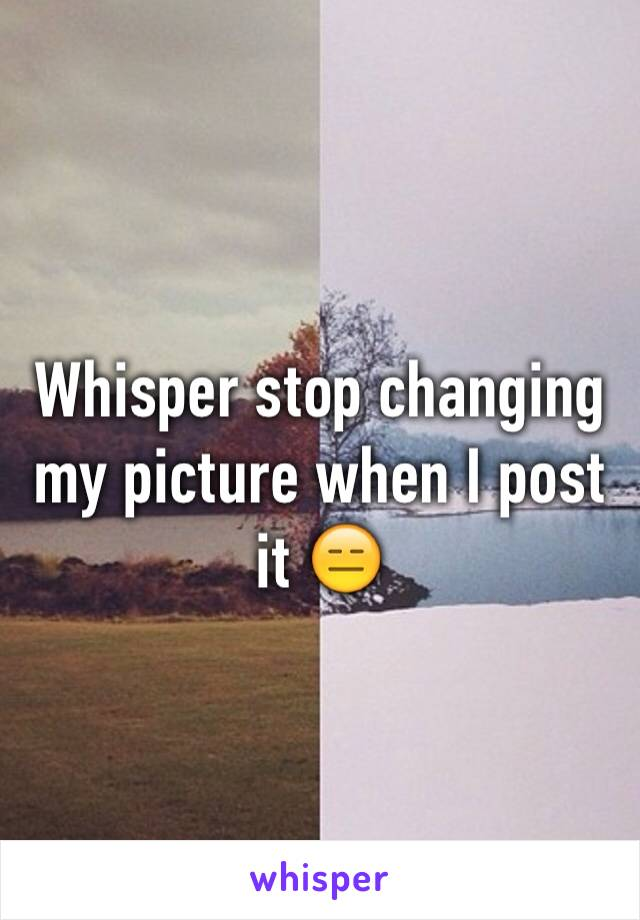 Whisper stop changing my picture when I post it 😑