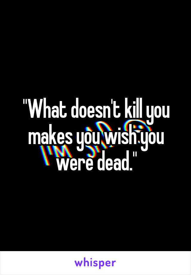 """""""What doesn't kill you makes you wish you were dead."""""""